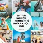 50 trải nghiệm không thử phí cả cuộc đời (P1)